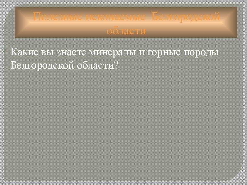 Полезные ископаемые  Белгородской области Какие вы знаете минералы и горные...