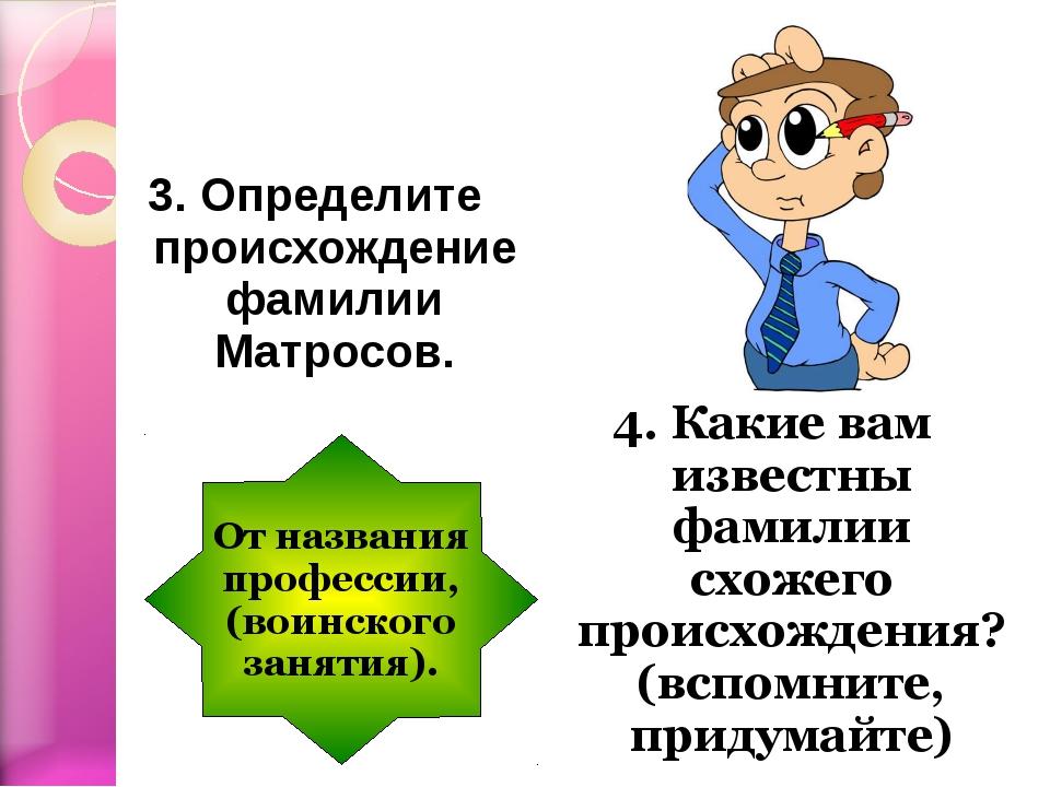 3. Определите происхождение фамилии Матросов. 4. Какие вам известны фамилии с...