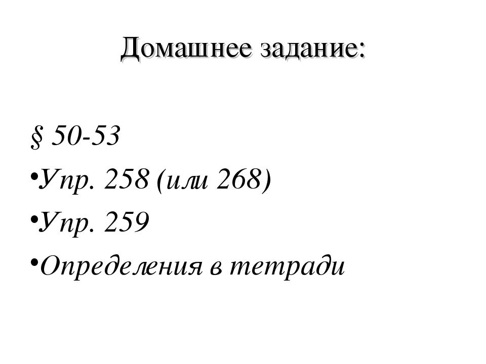 Домашнее задание: § 50-53 Упр. 258 (или 268) Упр. 259 Определения в тетради