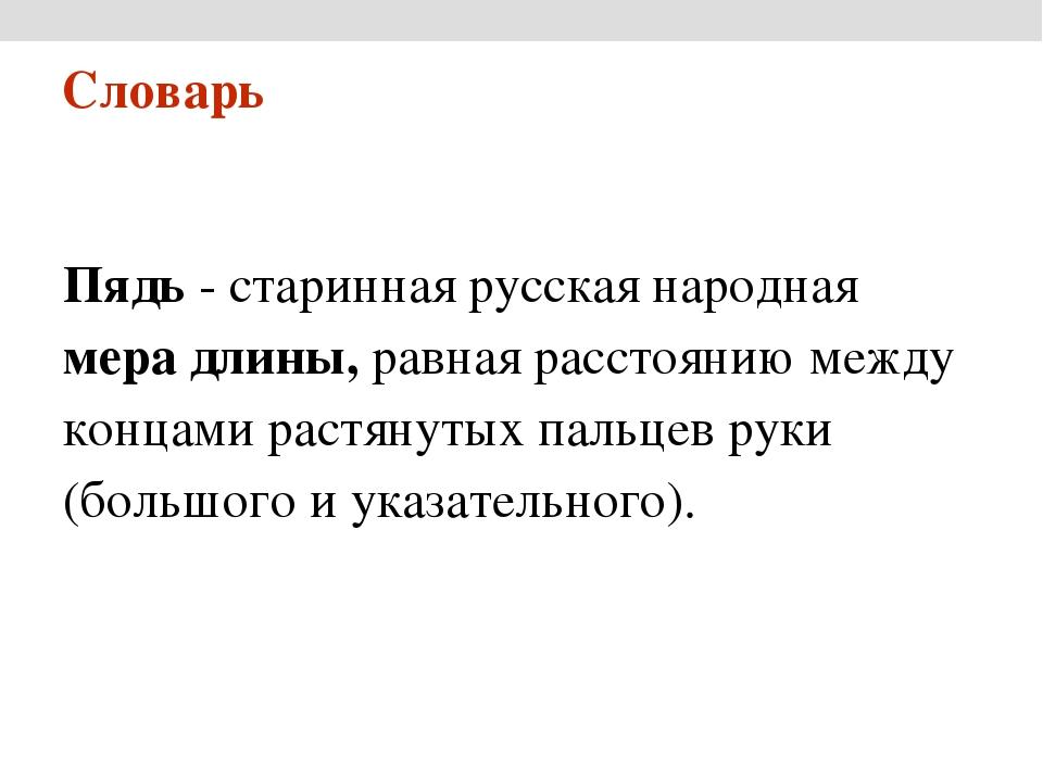 Пядь - старинная русская народная мера длины, равная расстоянию между концами...