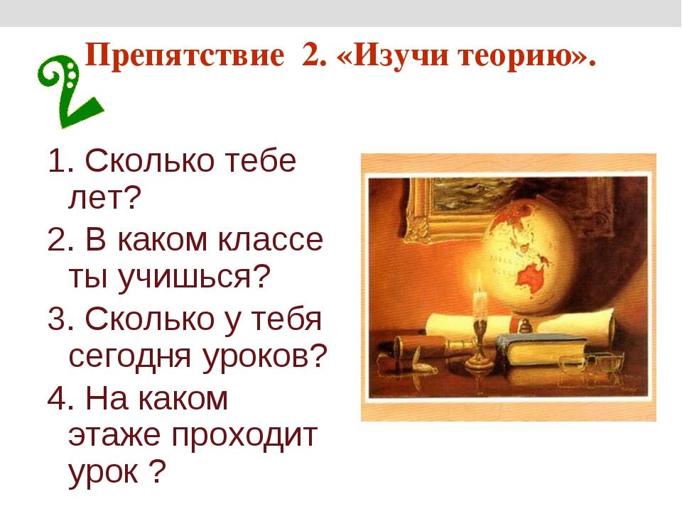 Препятствие 2. «Изучи теорию». 1. Сколько тебе лет? 2. В каком классе ты учиш...