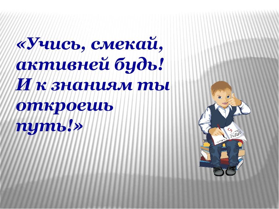 «Учись, смекай, активней будь! И к знаниям ты откроешь путь!»