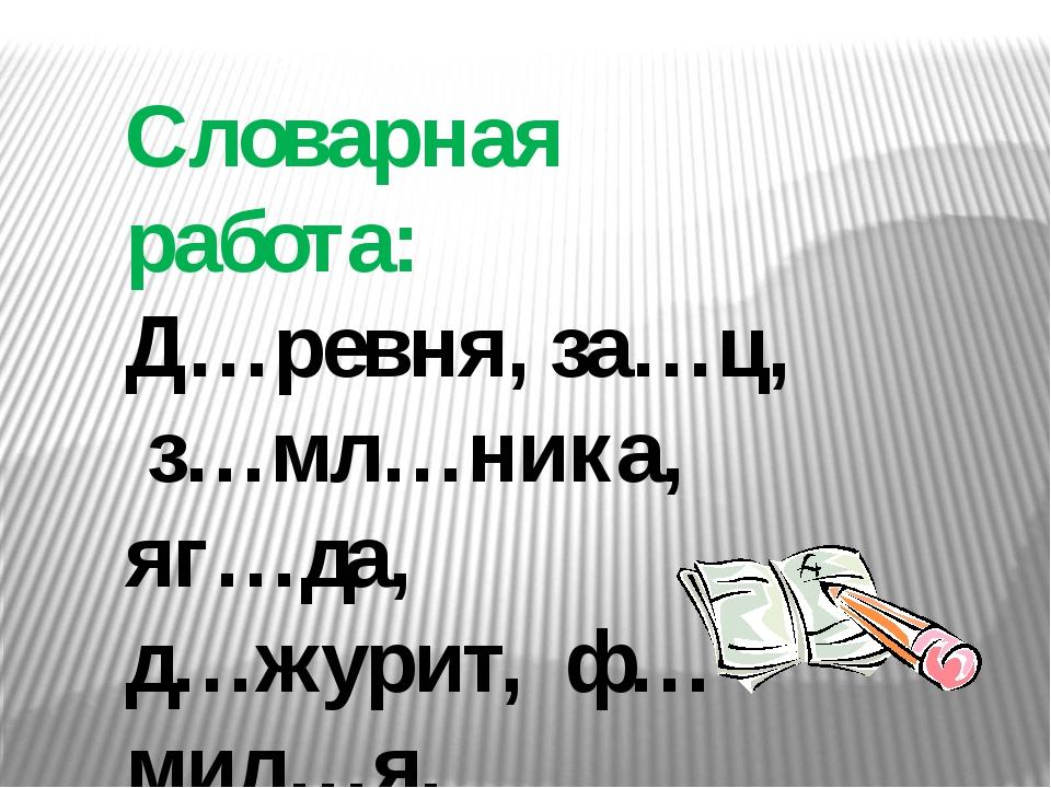 Словарная работа: Д…ревня, за…ц, з…мл…ника, яг…да, д…журит, ф…мил…я.