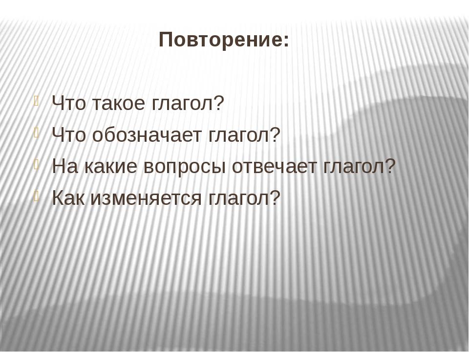 Повторение: Что такое глагол? Что обозначает глагол? На какие вопросы отвечае...