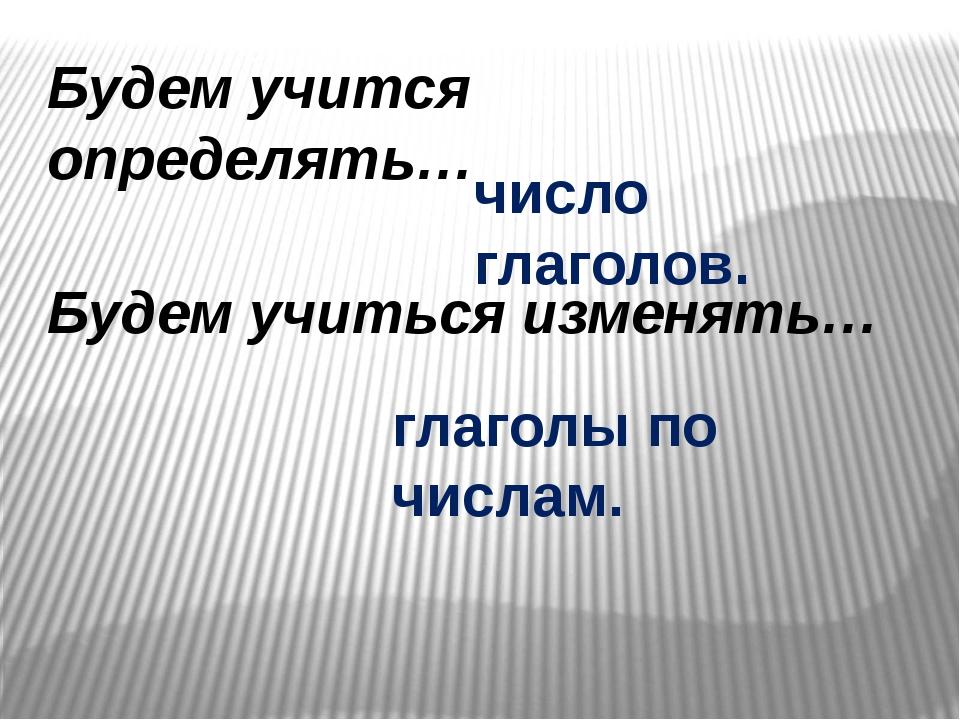 Будем учится определять… Будем учиться изменять… число глаголов. глаголы по ч...