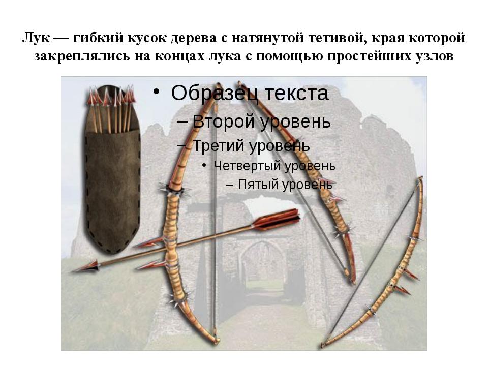 Лук — гибкий кусок дерева с натянутой тетивой, края которой закреплялись на к...
