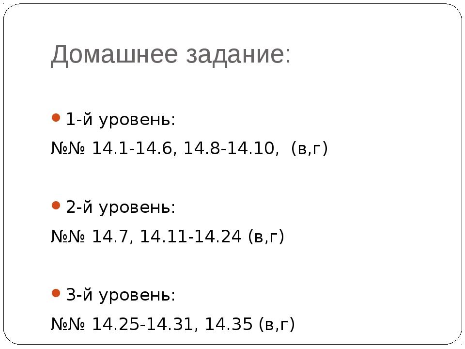 Домашнее задание: 1-й уровень: №№ 14.1-14.6, 14.8-14.10, (в,г) 2-й уровень: №...