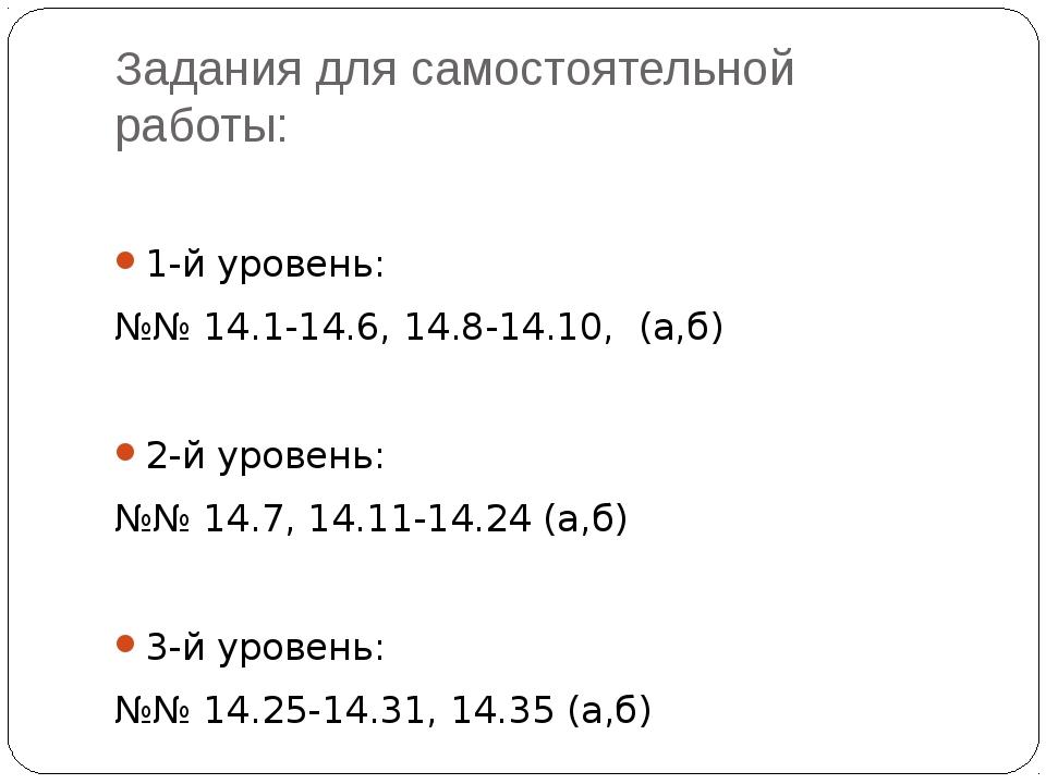 Задания для самостоятельной работы: 1-й уровень: №№ 14.1-14.6, 14.8-14.10, (а...