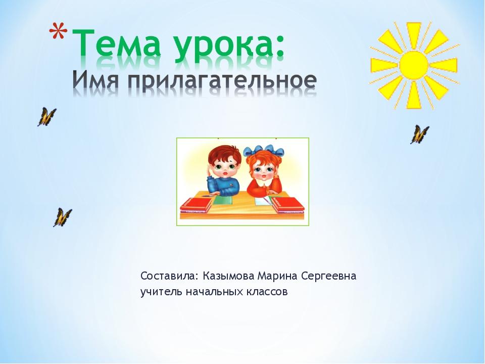Составила: Казымова Марина Сергеевна учитель начальных классов
