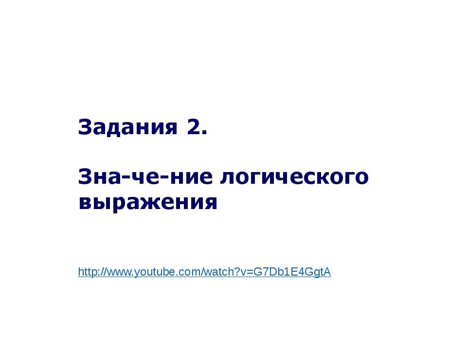 Задания 2. Значение логического выражения http://www.youtube.com/watch?v=G7...
