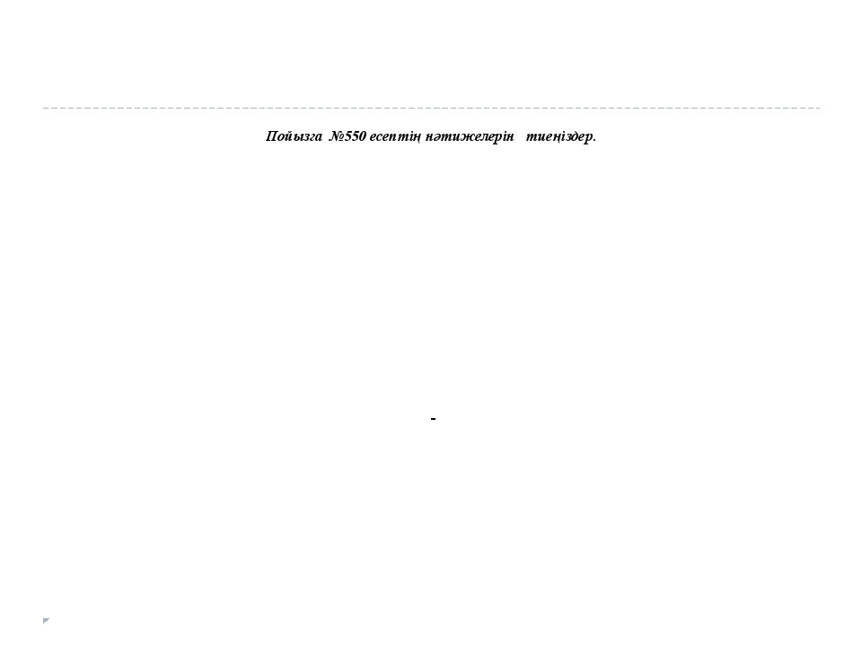 Пойызға №550 есептің нәтижелерін тиеңіздер.