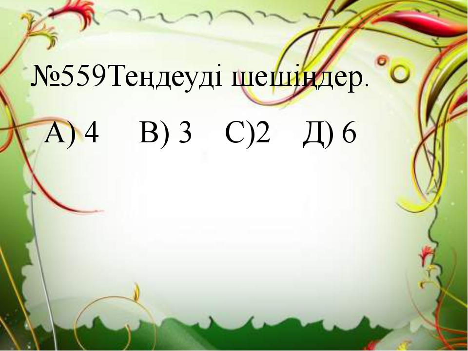 №559Теңдеуді шешіңдер. А) 4 В) 3 С)2 Д) 6