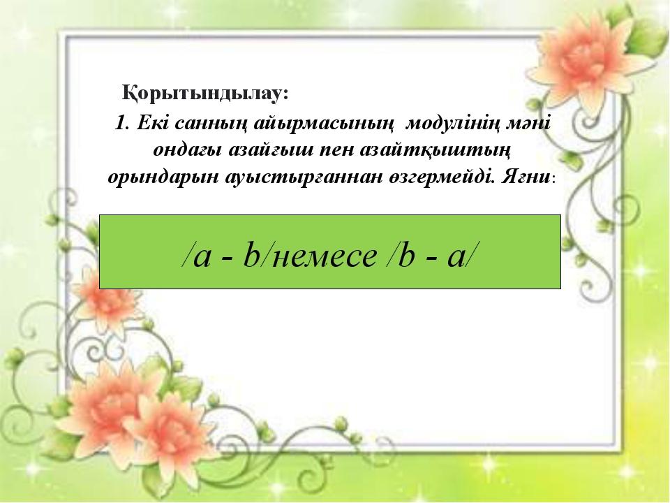 Қорытындылау: /a - b/немесе /b - а/ 1. Екі санның айырмасының модулінің мәні...