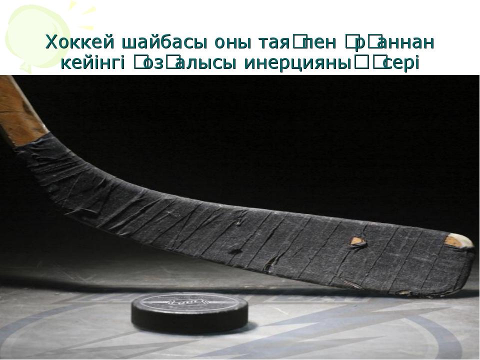 Хоккей шайбасы оны таяқпен ұрғаннан кейінгі қозғалысы инерцияның әсері