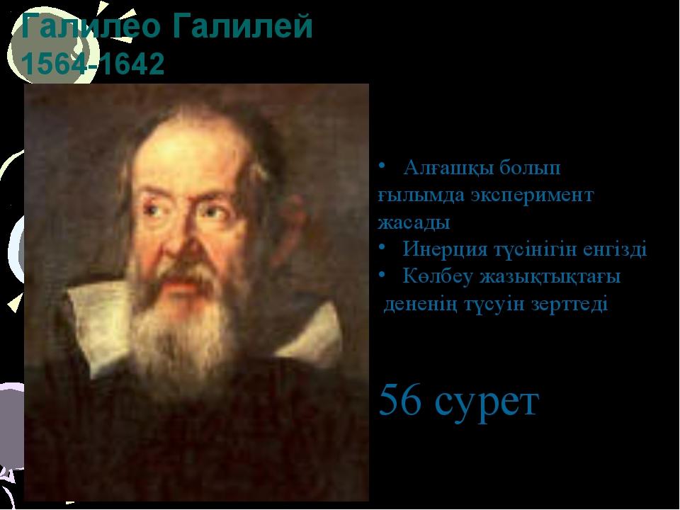 Галилео Галилей 1564-1642 Алғашқы болып ғылымда эксперимент жасады Инерция тү...