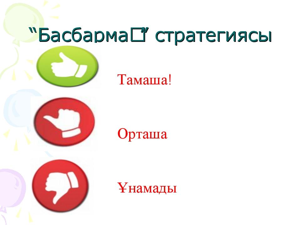 """""""Басбармақ"""" стратегиясы Тамаша! Орташа Ұнамады"""