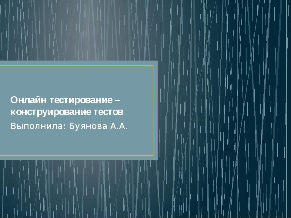 Онлайн тестирование – конструирование тестов Выполнила: Буянова А.А.