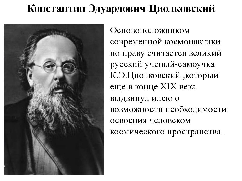 Основоположником современной космонавтики по праву считается великий русский...