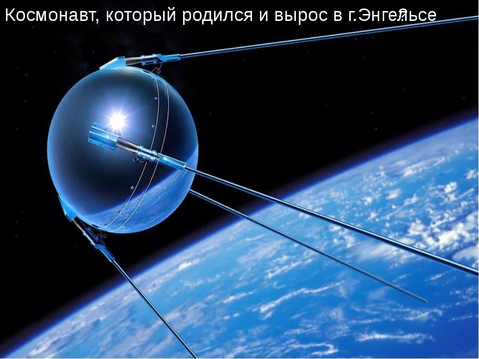 Космонавт, который родился и вырос в г.Энгельсе ?