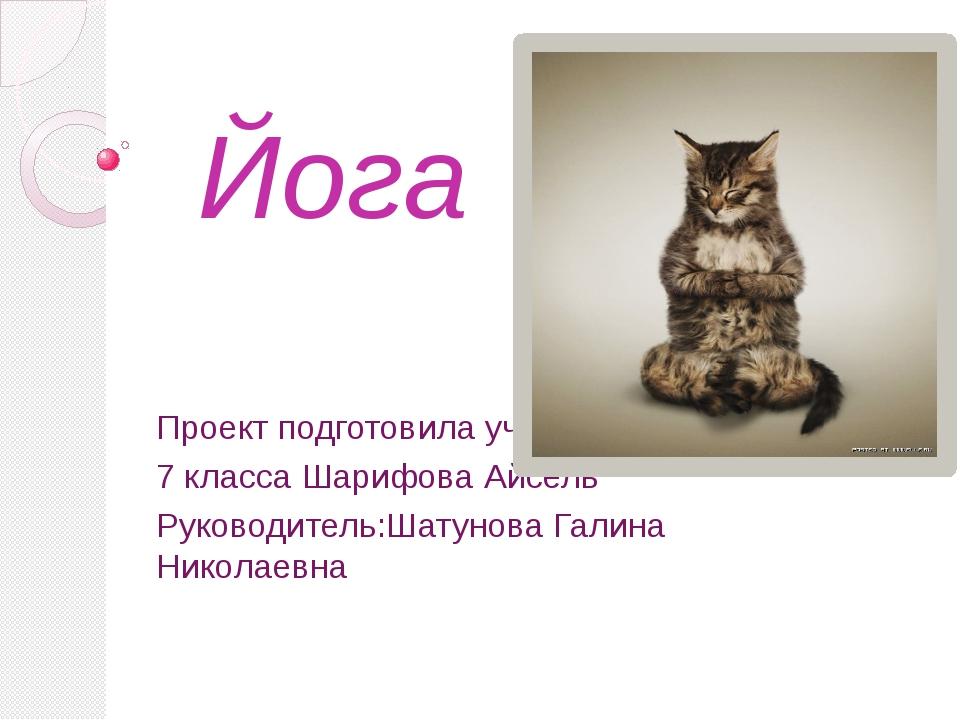 Йога Проект подготовила ученица 7 класса Шарифова Айсель Руководитель:Шатунов...