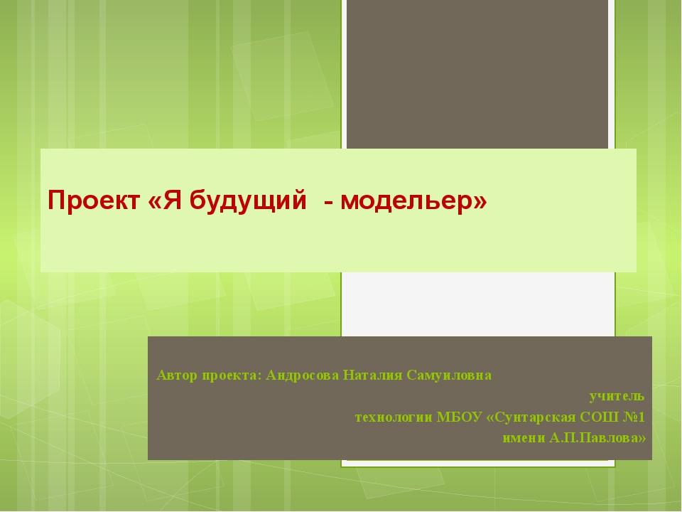 Автор проекта: Андросова Наталия Самуиловна учитель технологии МБОУ «Сунтарск...