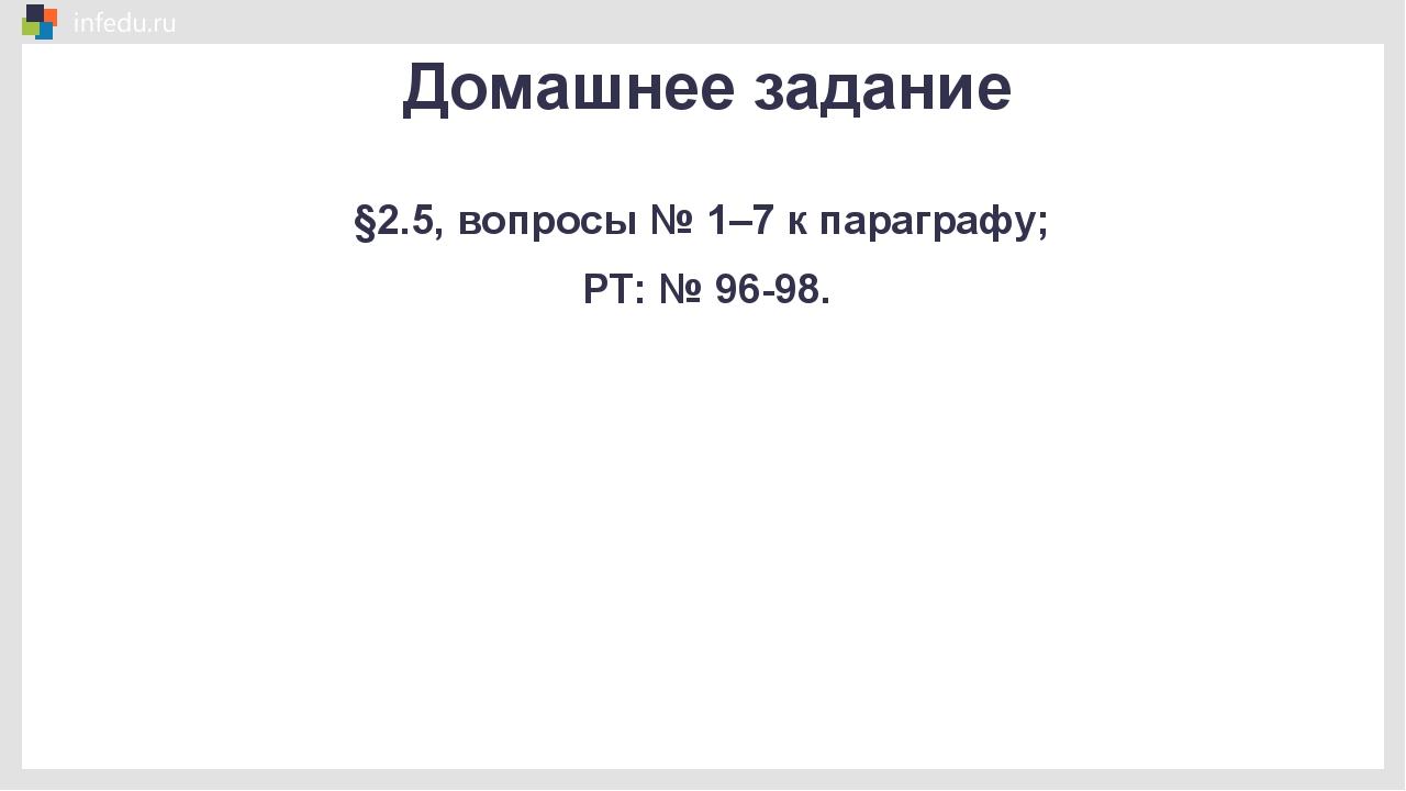 Домашнее задание §2.5, вопросы № 1–7 к параграфу; РТ: № 96-98.