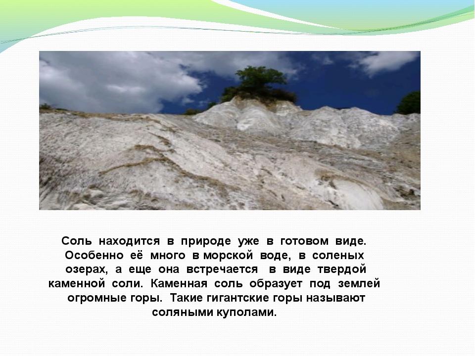 Соль находится в природе уже в готовом виде. Особенно её много в морской воде...