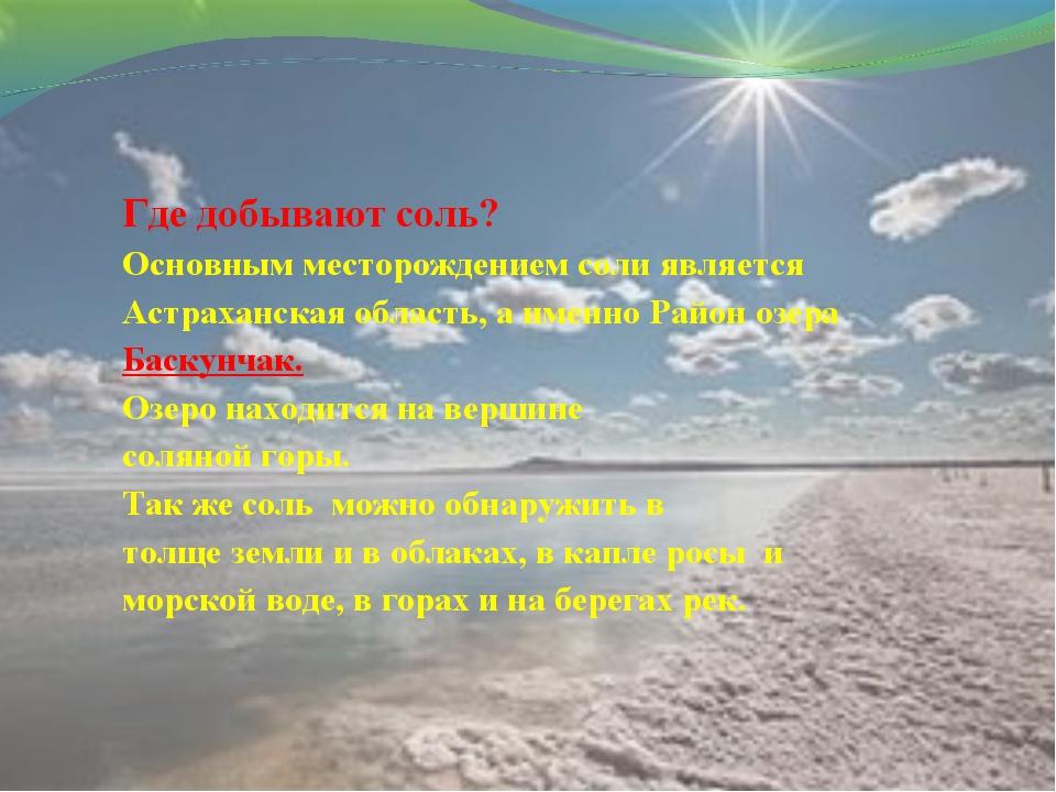 Где добывают соль? Основным месторождением соли является Астраханская область...
