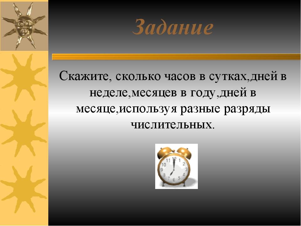 Задание Скажите, сколько часов в сутках,дней в неделе,месяцев в году,дней в м...