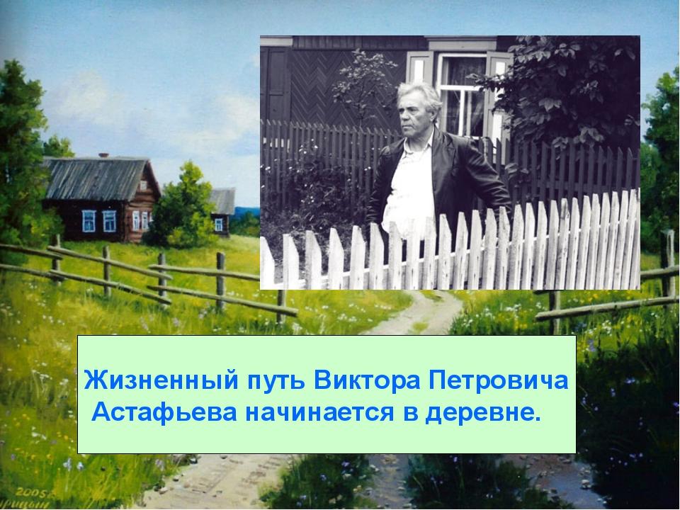 Жизненный путь Виктора Петровича Астафьева начинается в деревне.