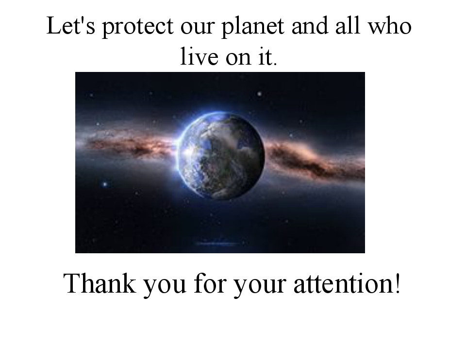 Thank you for your attention! 	 Let's protect our planet and all who live on...