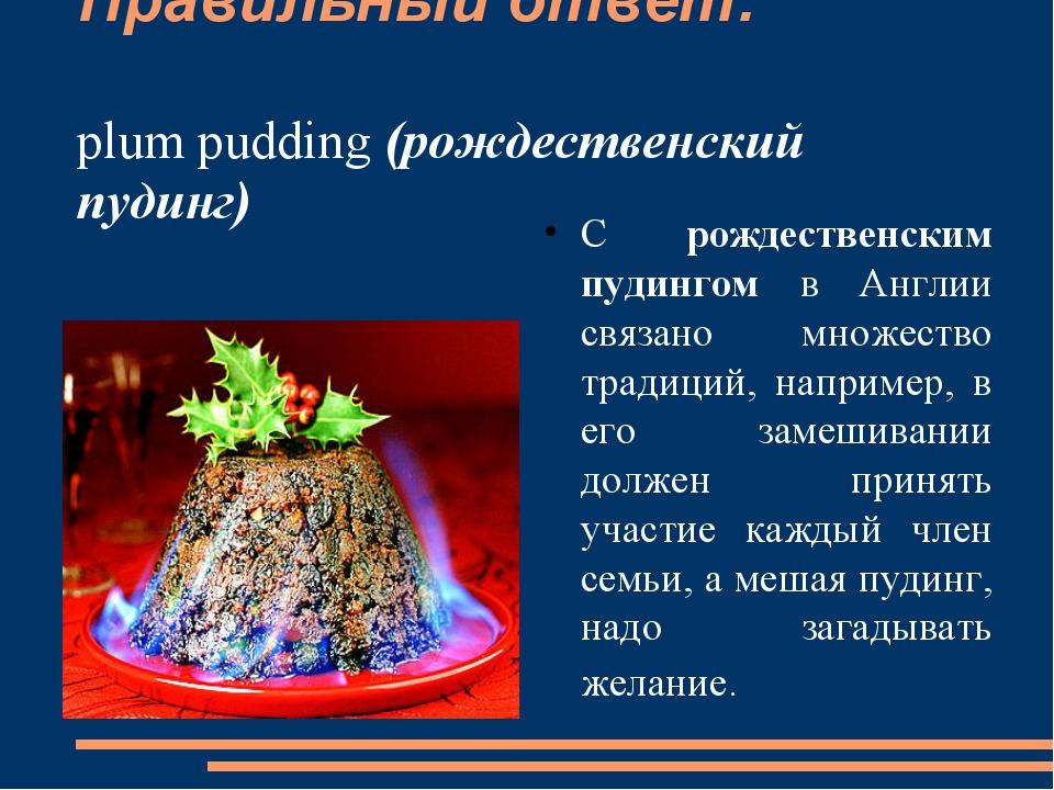 Правильный ответ: plum pudding (рождественский пудинг) С рождественским пудин...