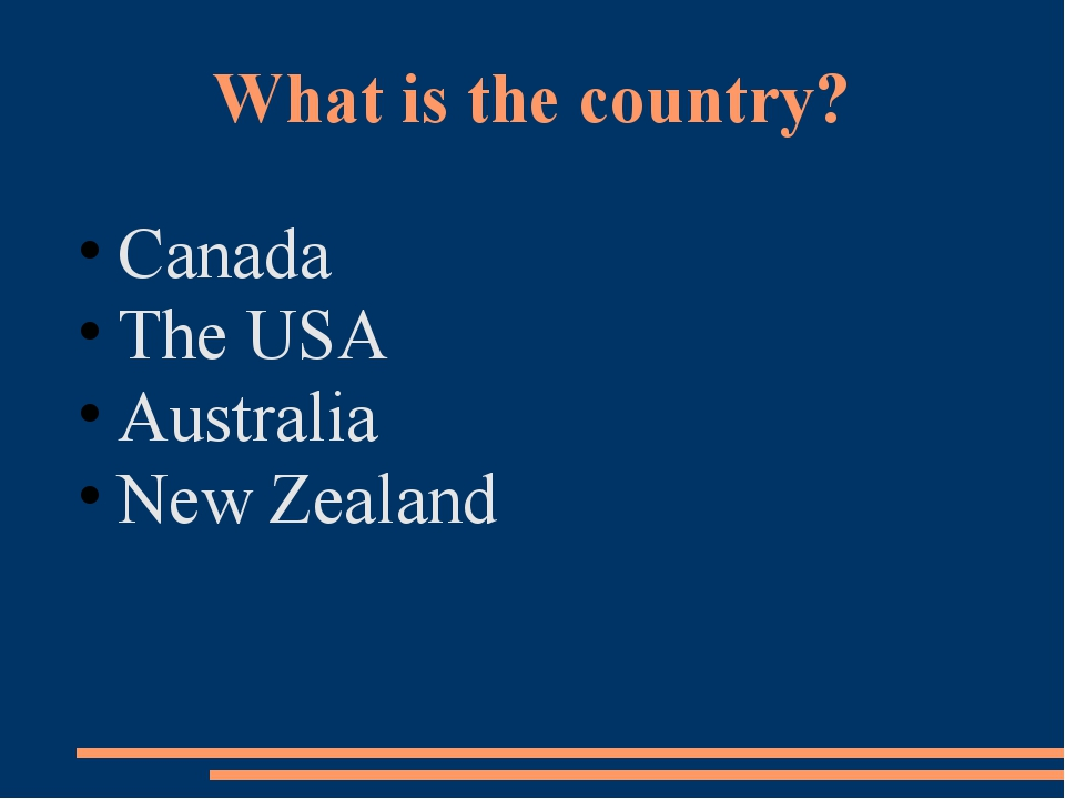 What is the country? Canada The USA Аustralia New Zealand