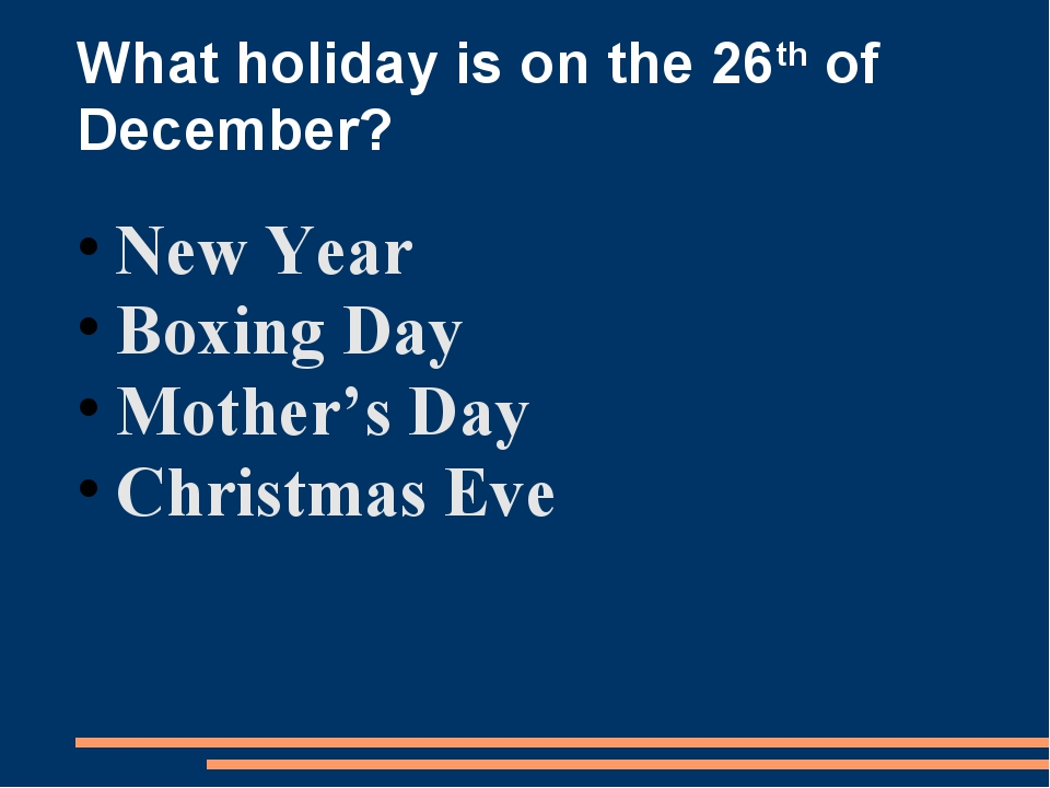 What holiday is on the 26th of December? New Year Boxing Day Mother's Day Chr...
