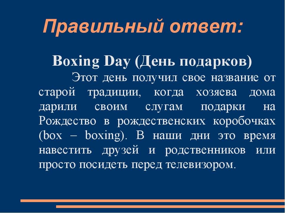 Правильный ответ: Boxing Day (День подарков) Этот день получил свое название...