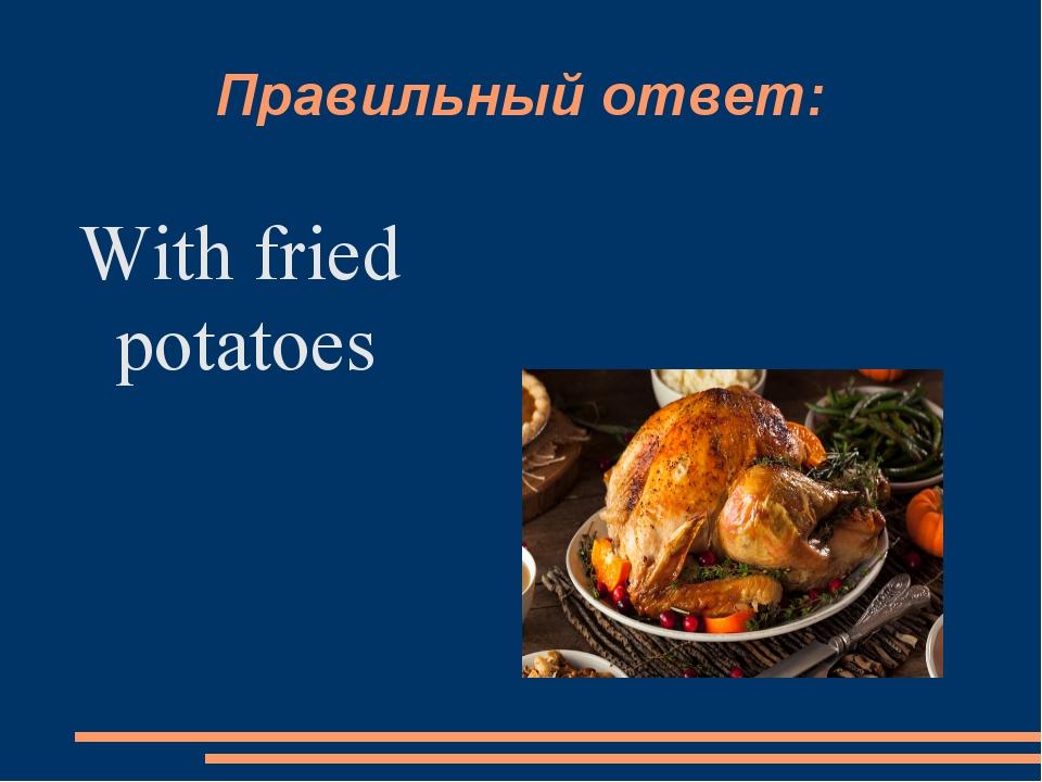 Правильный ответ: With fried potatoes