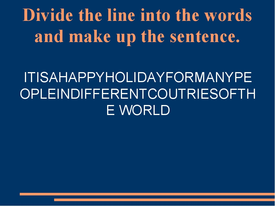 Divide the line into the words and make up the sentence. ITISAHAPPYHOLIDAYFOR...