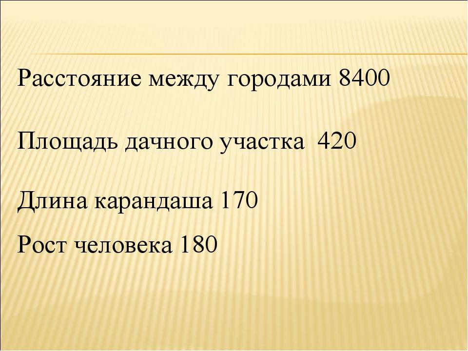 Расстояние между городами 8400 Площадь дачного участка 420 Длина карандаша 17...