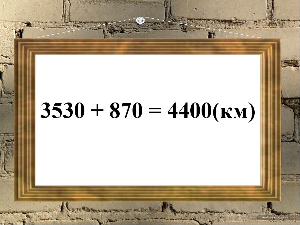 3530 + 870 = 4400(км)
