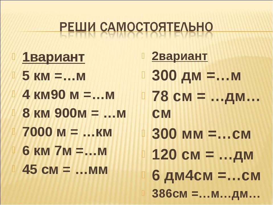1вариант 5 км =…м 4 км90 м =…м 8 км 900м = …м 7000 м = …км 6 км 7м =…м 45 см...
