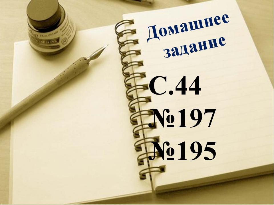 Домашнее задание С.44 №197 №195