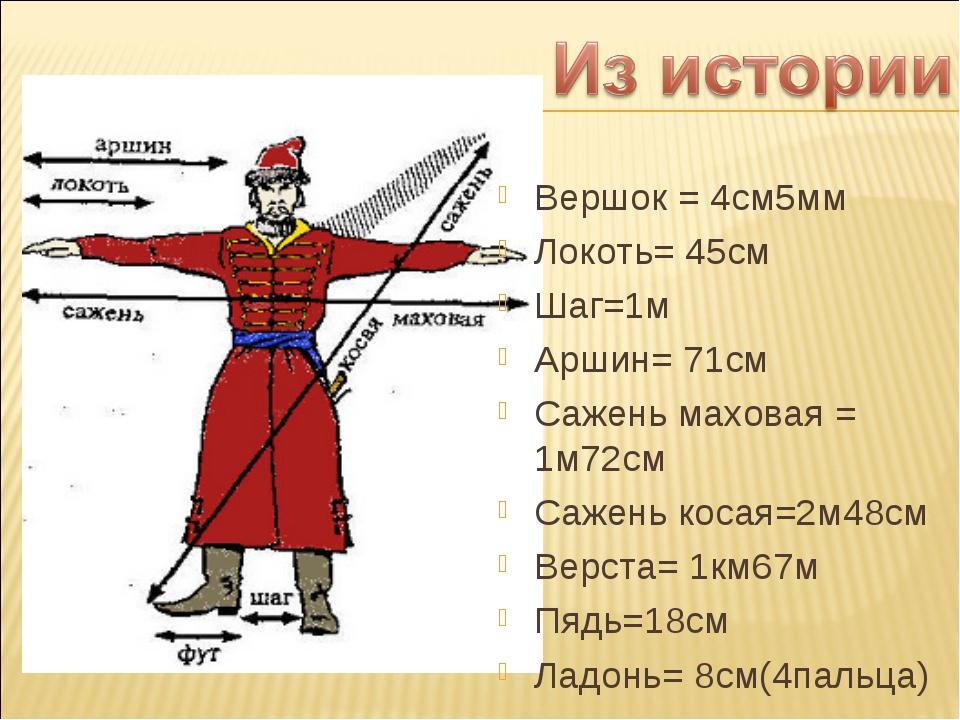 Вершок = 4см5мм Локоть= 45см Шаг=1м Аршин= 71см Сажень маховая = 1м72см Сажен...