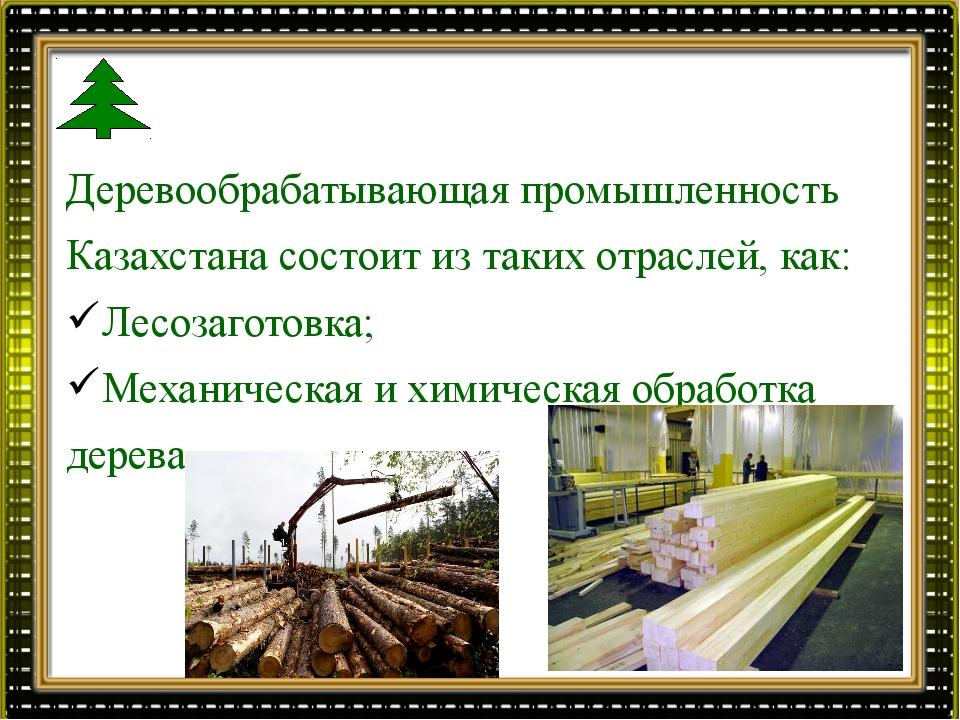 Деревообрабатывающая промышленность Казахстана состоит из таких отраслей, как...
