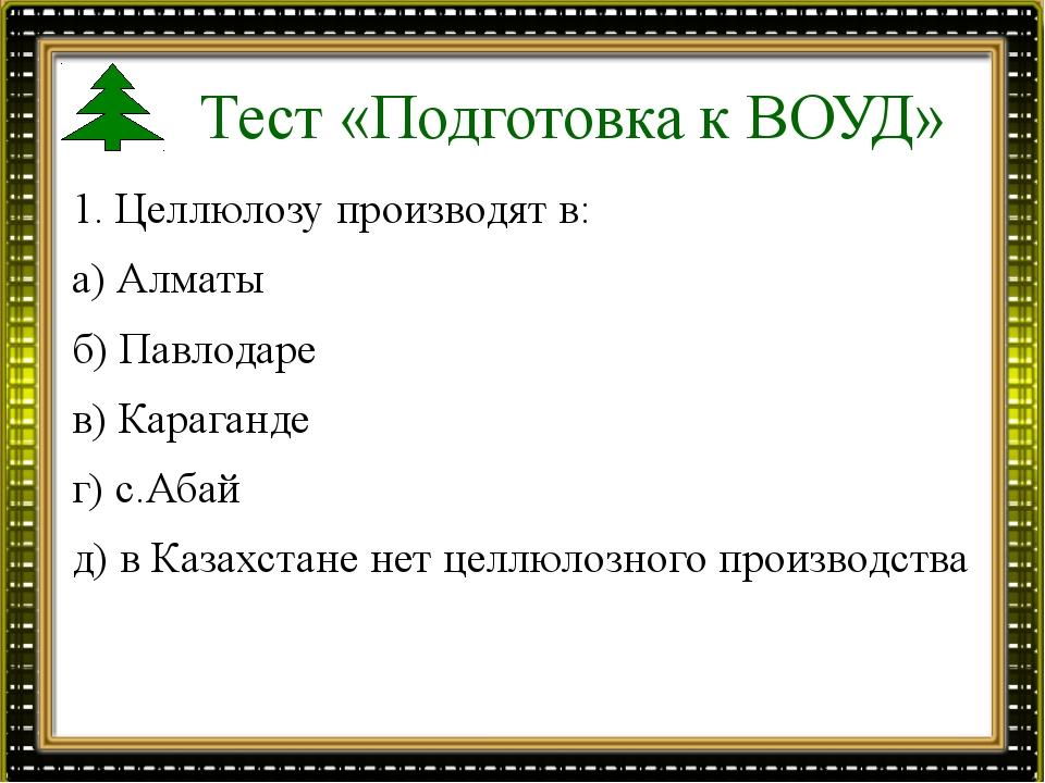 Тест «Подготовка к ВОУД» 1. Целлюлозу производят в: а) Алматы б) Павлодаре в)...