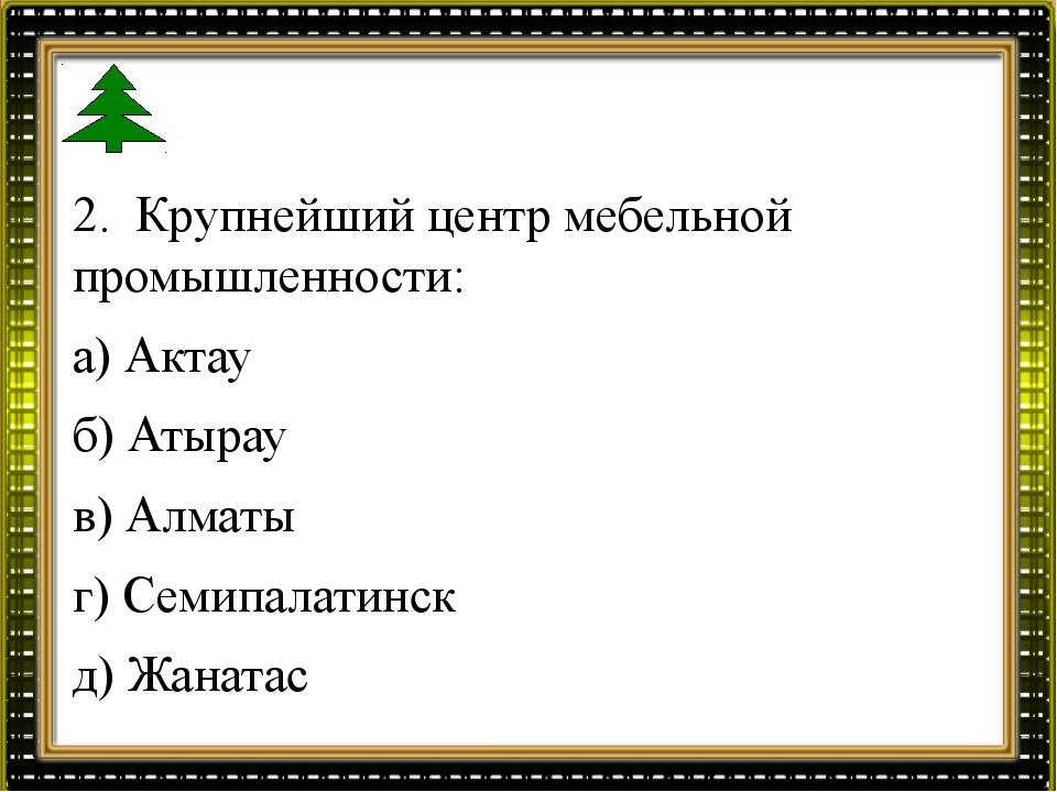 2. Крупнейший центр мебельной промышленности: а) Актау б) Атырау в) Алматы г)...