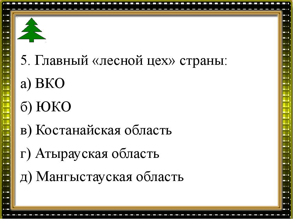 5. Главный «лесной цех» страны: а) ВКО б) ЮКО в) Костанайская область г) Атыр...