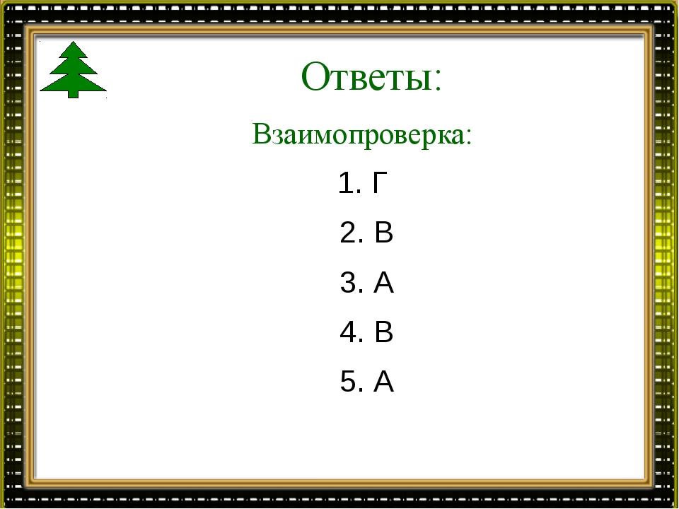 Ответы: Взаимопроверка: 1. Г 2. В 3. А 4. В 5. А