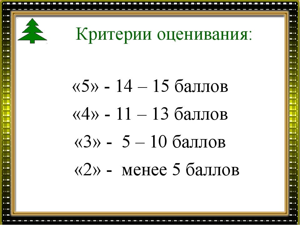 Критерии оценивания: «5» - 14 – 15 баллов «4» - 11 – 13 баллов «3» - 5 – 10 б...