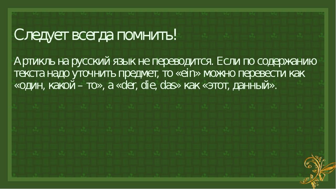 Следует всегда помнить! Артикль на русский язык не переводится. Если по содер...