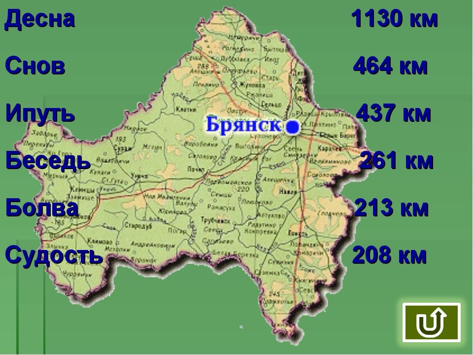 Десна 1130 км Снов 464 км Ипуть 437 км Беседь 261 км Болва 213 км Судость 208...